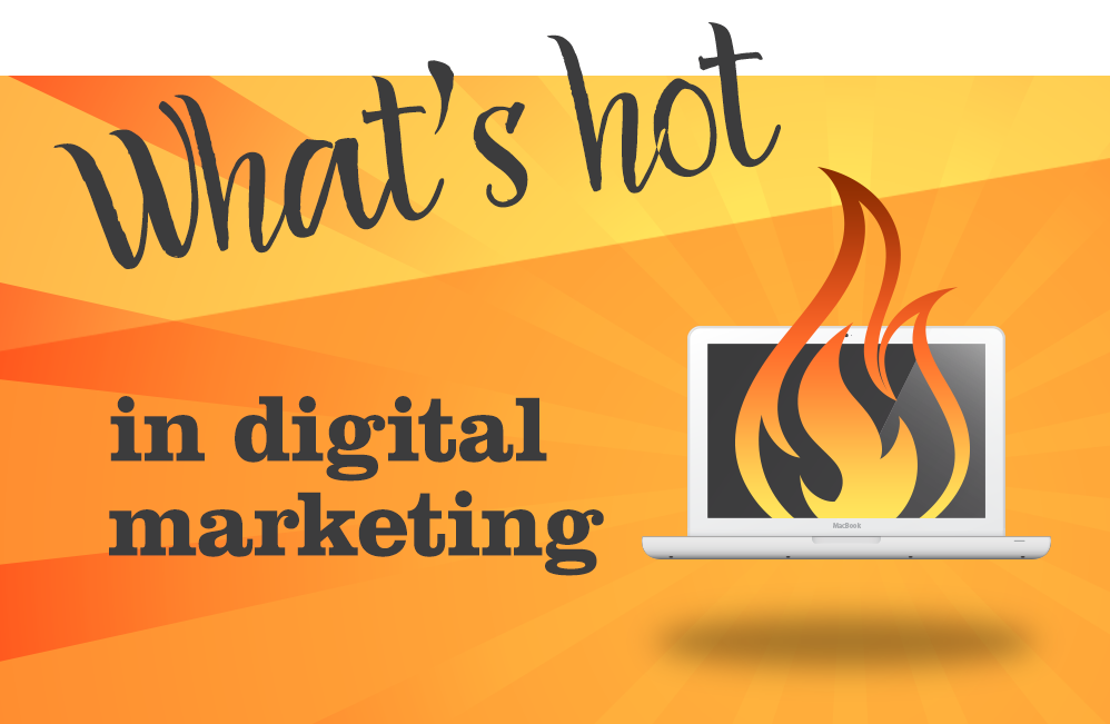 What's Hot In Digital Marketing Today