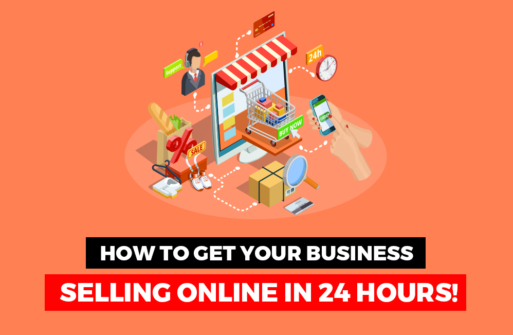 How To Get Your Business Online and Selling in 24 Hours.